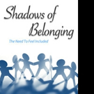 New Book, 'Shadows of Belonging' Examines the Origins of the Universal Human Need to Belong and Connect