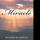 Richard Hartley Pens 'Then a Miracle Happened: A Story about Redemption and Forgiveness'