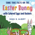 Dana B. Alber Releases 'Some True Facts on the Easter Bunny with Colored Eggs and Baskets'