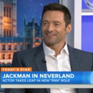 VIDEO: PAN's Hugh Jackman Shares Playing a Pirate Was Good for His Romantic Life