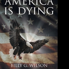 Billy Wilson Pens OUR GREAT COUNTRY, AMERICA, IS DYING