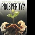 Ken Gant Jr. Releases HOW DO I PRODUCE PROSPERITY?