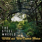 The Steel Wheels Release 'Wild As We Came Here'