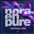 Nora En Pure's 'Morning Dew' EP Out Now Via Enormous Tunes