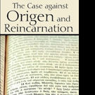 THE CASE AGAINST ORIGEN AND REINCARNATION is Released