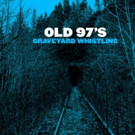 OLD 97'S Announce New Album 'Graveyard Whistling' Out 2/24