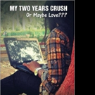 MY TWO YEARS CRUSH: OR MAYBE LOVE???