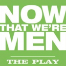 New Play NOW THAT WE'RE MEN Headed to Dixon Place