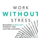 WORK WITHOUT STRESS: BUILDING A RESILIENT MINDSET FOR LASTING SUCCESS Redefines Stress and How to Control It
