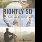 Dave Freeman Releases RIGHTLY SO; ME, GOD, ALIVE