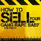 HOW TO SELL YOUR GANG RAPE BABY* * FOR PARTS Begins Tonight at FRIGID New York