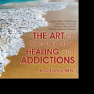 Raul Llanos, M.D. Shares THE ART OF CONSCIOUSLY HEALING OUR ADDICTIONS