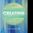 Cathy Jameson, PhD Releases CREATING A HEALTHY WORK ENVIRONMENT