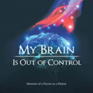 Psychiatric Doctor Releases Memoir MY BRAIN IS OUT OF CONTROL