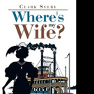 Clark Selby Returns to Western Frontier with New Novel, WHERE'S MY WIFE?
