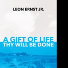 Leon Ernst Jr. Releases A GIFT OF LIFE THY WILL BE DONE
