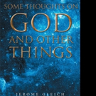 Jerome Gleich Shares SOME THOUGHTS ON GOD AND OTHER THINGS