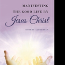 Robert Albertsen Pens 'Manifesting the Good Life by Jesus Christ'