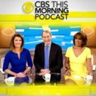 CBS THIS MORNING Announces First-Ever Daily Podcast Premieres Today