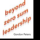 Gordon Peters Pens BEYOND ZERO SUM LEADERSHIP
