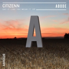 Citizenn Lands on ABODE Records with New SAY IT LIKE YOU MEAN IT EP
