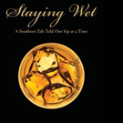 STAYING WET: A SOUTHERN TALE TOLD ONE SIP AT A TIME is Released