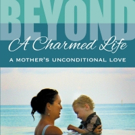 Author Shares BEYOND A CHARMED LIFE, A MOTHER'S UNCONDITIONAL LOVE
