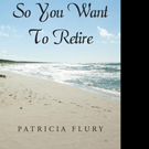 Patricia Flury Releases SO YOU WANT TO RETIRE