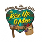 The Church Basement Ladies' RISE UP, O MEN to Play Plymouth Playhouse