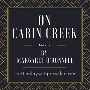 Seattle Playwrights Salon Presents ON CABIN CREEK