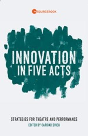 INNOVATION IN FIVE ACTS, Edited by Caridad Svich, Hits the Shelves