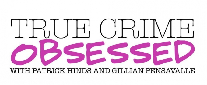 BWW Interview: Gillian Pensavalle and Patrick Hinds, hosts of TRUE CRIME OBSESSED Podcast