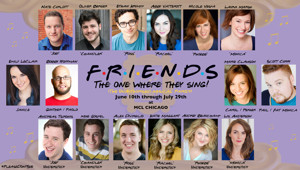 FRIENDS: THE ONE WHERE THEY SING! (AN UNAUTHORIZED MUSICAL PARODY) Headed to MCL CHICAGO This Summer