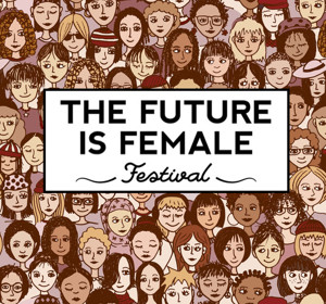 THE FUTURE IS FEMALE FESTIVAL to Celebrate Women Nationwide This March