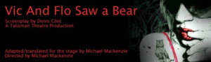 Talisman Theatre to Bring English Version of VIC AND FLO SAW A BEAR to Centaur Theatre