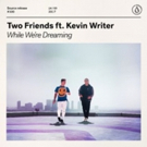 Two Friends 'While We're Dreaming' ft. Kevin Writer