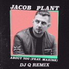 Jacob Plant ft Maxine Releases 'About You' (DJ Q Remix)