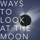 WAYS TO LOOK AT THE MOON Film Launches Kickstarter Campaign
