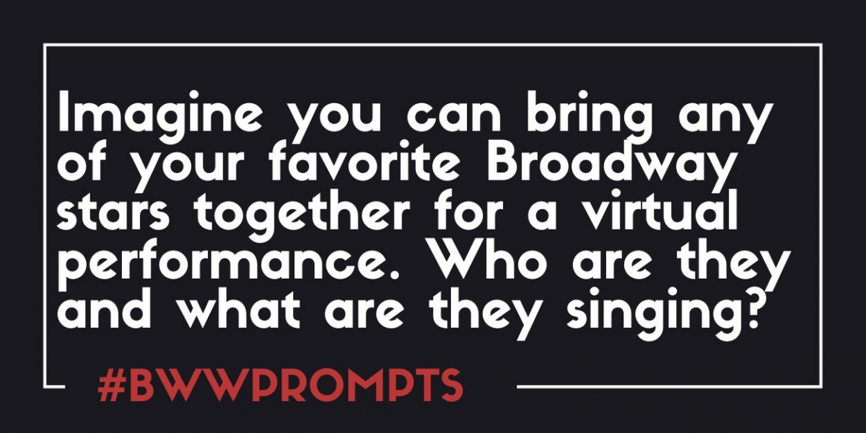 BWW Prompts: Dream Cast Your Perfect Virtual Broadway Performance