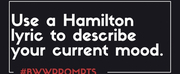 BWW Prompts: Use A HAMILTON Lyric to Describe Your Current Mood Photo