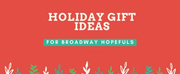 Bringing Up Broadway: Holiday Gift Ideas for Broadway Hopefuls!