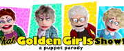 THAT GOLDEN GIRLS SHOW - A PUPPET PARODY Heads to the Charline McCombs Empire Theatre