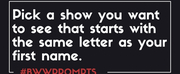 BWW Prompts: A Show You Want to See That Shares Your First Initial! Photo