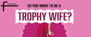 SO YOU WANT TO BE A TROPHY WIFE? Comes to The Drama Factory and 44 on Long Photo