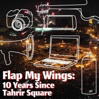 A.R.T. Announces FLAP MY WINGS: 10 YEARS SINCE TAHRIR SQUARE Photo