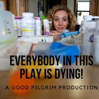 Art House Productions And Good Pilgrim Present EVERYBODY IN THIS PLAY IS DYING!