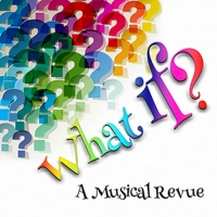 WHAT IF? A MUSICAL REVIEW Comes to the Lonny Chapman Theatre