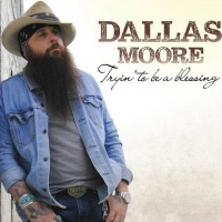 Dallas Moore Releases New Album TRYIN' TO BE A BLESSING