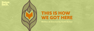 Native Earth Performing Arts to Present THIS IS HOW WE GOT HERE