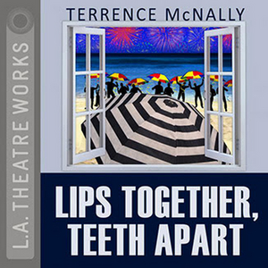 L.A. Theatre Works to Stream LIPS TOGETHER, TEETH APART For Free Through April In Honor of Terrence McNally